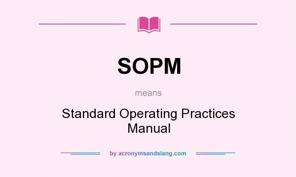 What does SOPM mean? It stands for Standard Operating Practices Manual