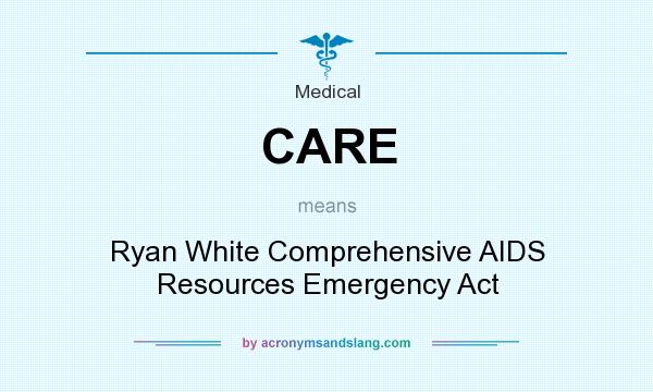 What does CARE mean? It stands for Ryan White Comprehensive AIDS Resources Emergency Act