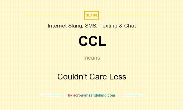 What does CCL mean? It stands for Couldn`t Care Less