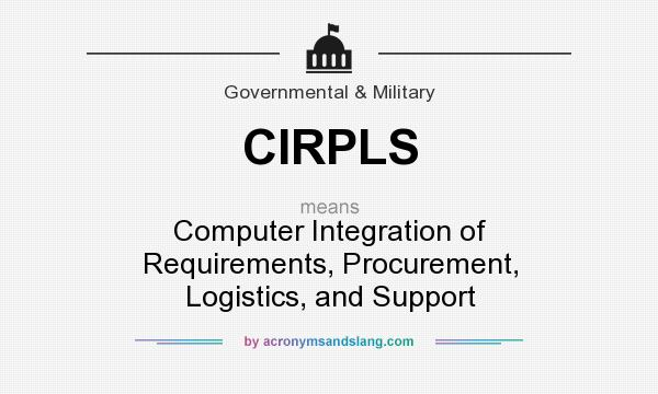 What does CIRPLS mean? It stands for Computer Integration of Requirements, Procurement, Logistics, and Support