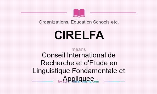What does CIRELFA mean? It stands for Conseil International de Recherche et d`Etude en Linguistique Fondamentale et Appliquee