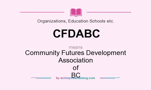 What does CFDABC mean? It stands for Community Futures Development Association of BC