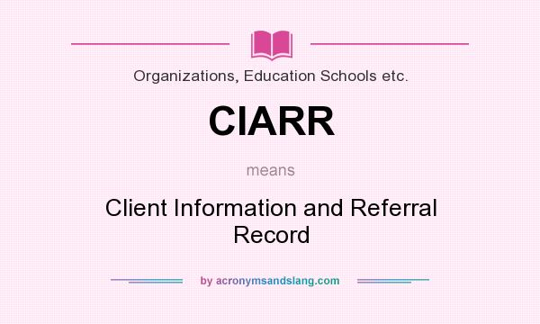 What does CIARR mean? It stands for Client Information and Referral Record