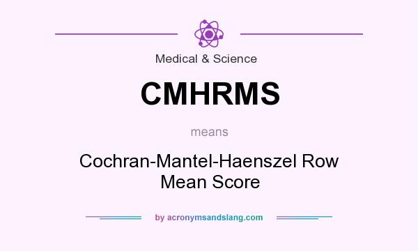 What does CMHRMS mean? It stands for Cochran-Mantel-Haenszel Row Mean Score