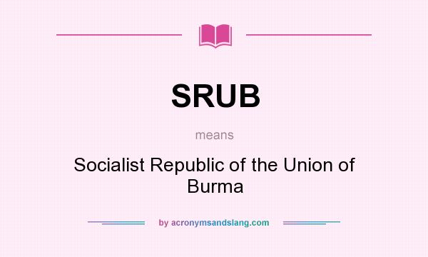 What does SRUB mean? It stands for Socialist Republic of the Union of Burma