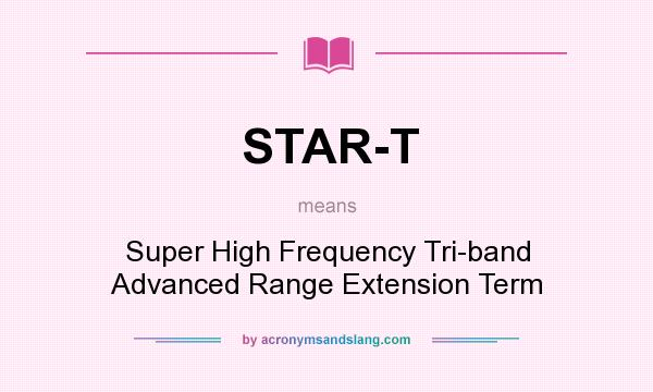 What does STAR-T mean? It stands for Super High Frequency Tri-band Advanced Range Extension Term