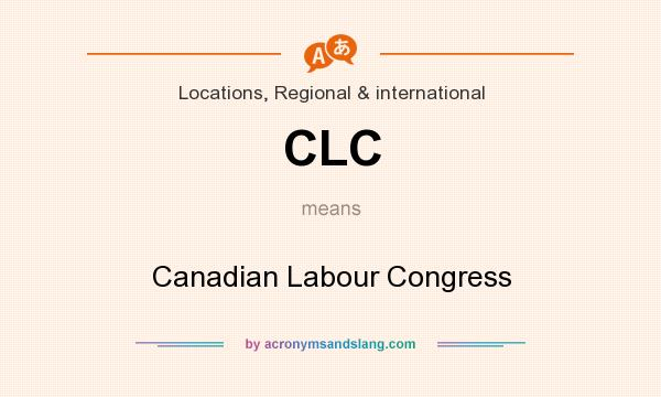What does CLC mean? It stands for Canadian Labour Congress
