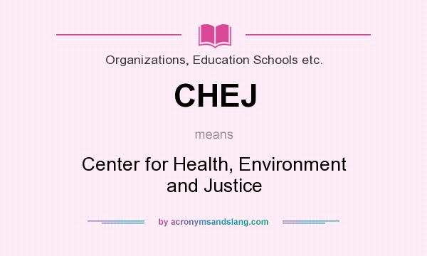What does CHEJ mean? It stands for Center for Health, Environment and Justice