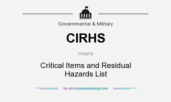 What does CIRHS mean? It stands for Critical Items and Residual Hazards List