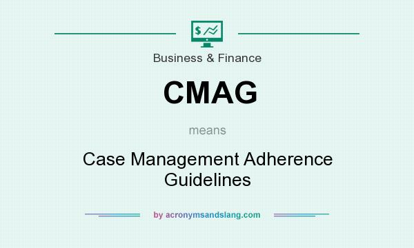 What does CMAG mean? It stands for Case Management Adherence Guidelines