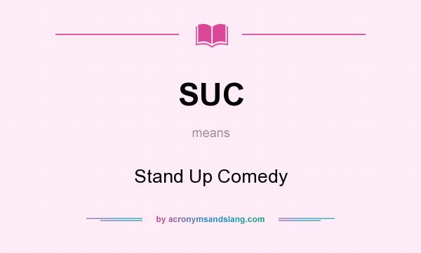 What does SUC mean? It stands for Stand Up Comedy