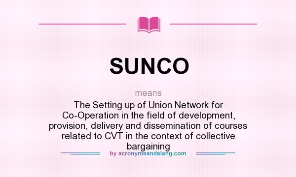 What does SUNCO mean? It stands for The Setting up of Union Network for Co-Operation in the field of development, provision, delivery and dissemination of courses related to CVT in the context of collective bargaining