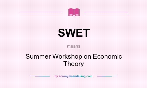 What does SWET mean? It stands for Summer Workshop on Economic Theory
