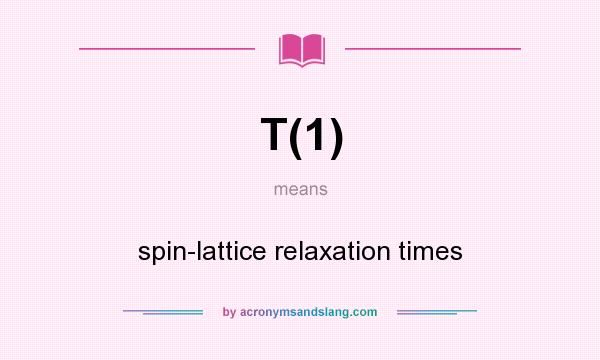 What does T(1) mean? It stands for spin-lattice relaxation times
