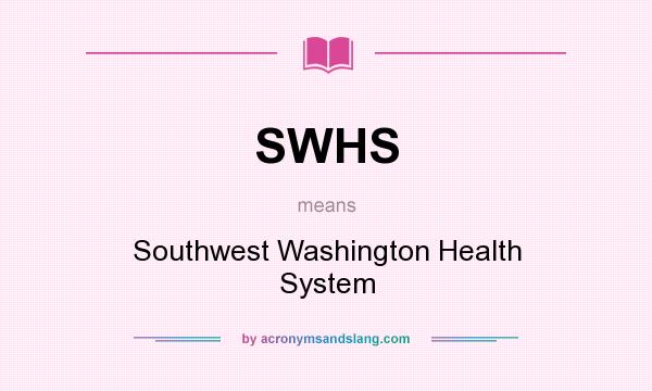 What does SWHS mean? It stands for Southwest Washington Health System