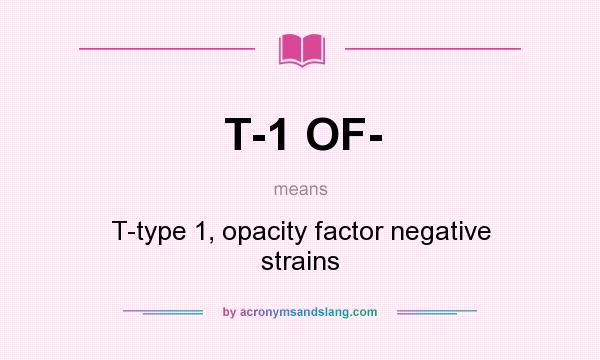 What does T-1 OF- mean? It stands for T-type 1, opacity factor negative strains