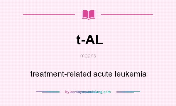What does t-AL mean? It stands for treatment-related acute leukemia