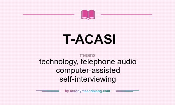 What does T-ACASI mean? It stands for technology, telephone audio computer-assisted self-interviewing