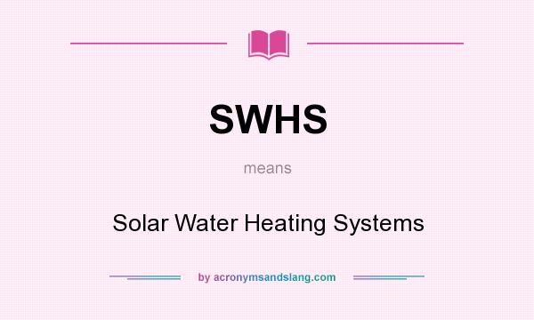 What does SWHS mean? It stands for Solar Water Heating Systems