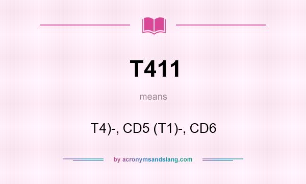 What does T411 mean? It stands for T4)-, CD5 (T1)-, CD6