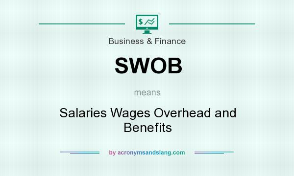 What does SWOB mean? It stands for Salaries Wages Overhead and Benefits