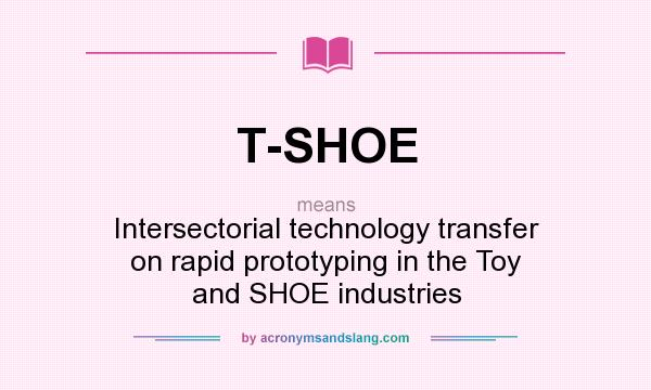 What does T-SHOE mean? It stands for Intersectorial technology transfer on rapid prototyping in the Toy and SHOE industries