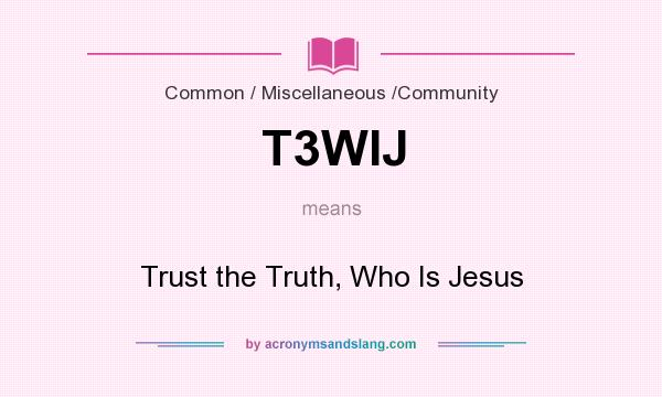 What does T3WIJ mean? It stands for Trust the Truth, Who Is Jesus