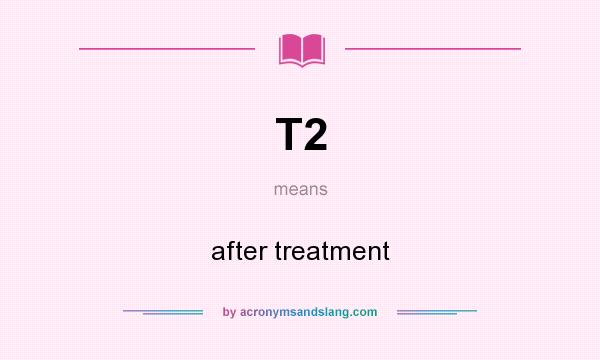 What does T2 mean? It stands for after treatment
