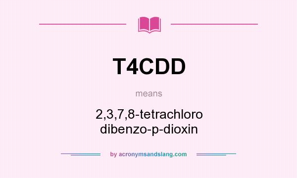 What does T4CDD mean? It stands for 2,3,7,8-tetrachloro dibenzo-p-dioxin