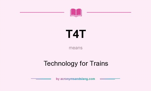 What does T4T mean? It stands for Technology for Trains