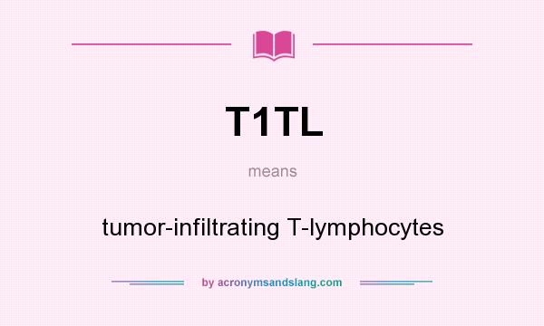 What does T1TL mean? It stands for tumor-infiltrating T-lymphocytes