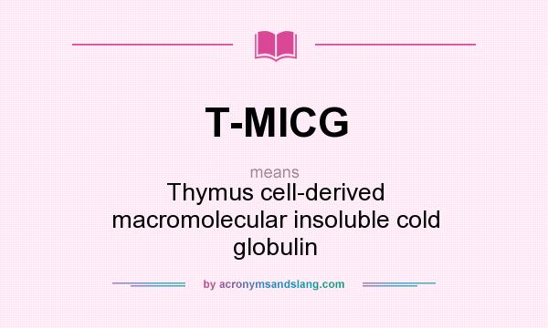 What does T-MICG mean? It stands for Thymus cell-derived macromolecular insoluble cold globulin