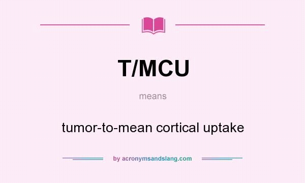What does T/MCU mean? It stands for tumor-to-mean cortical uptake