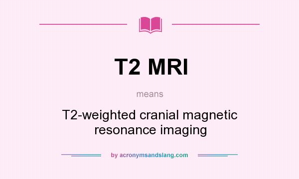 What does T2 MRI mean? It stands for T2-weighted cranial magnetic resonance imaging