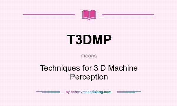 What does T3DMP mean? It stands for Techniques for 3 D Machine Perception