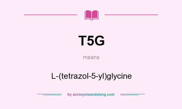 What does T5G mean? It stands for L-(tetrazol-5-yl)glycine
