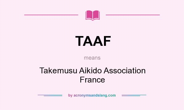 What does TAAF mean? It stands for Takemusu Aikido Association France