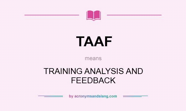What does TAAF mean? It stands for TRAINING ANALYSIS AND FEEDBACK