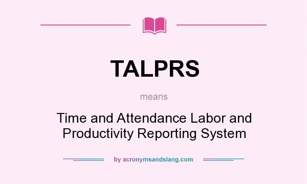 What does TALPRS mean? It stands for Time and Attendance Labor and Productivity Reporting System