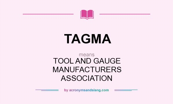 What does TAGMA mean? It stands for TOOL AND GAUGE MANUFACTURERS ASSOCIATION