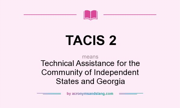 What does TACIS 2 mean? It stands for Technical Assistance for the Community of Independent States and Georgia