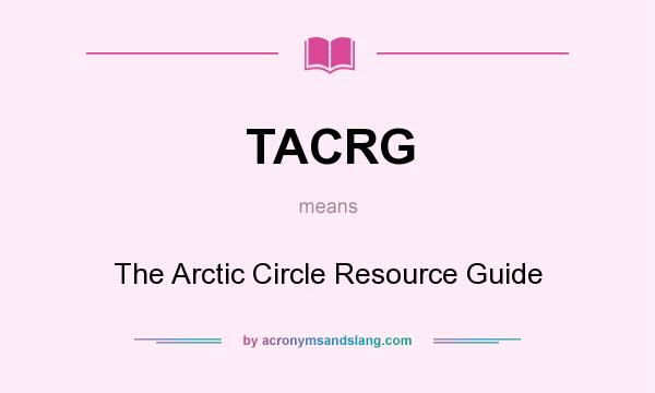 What does TACRG mean? It stands for The Arctic Circle Resource Guide