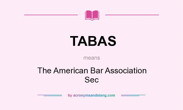 What does TABAS mean? It stands for The American Bar Association Sec