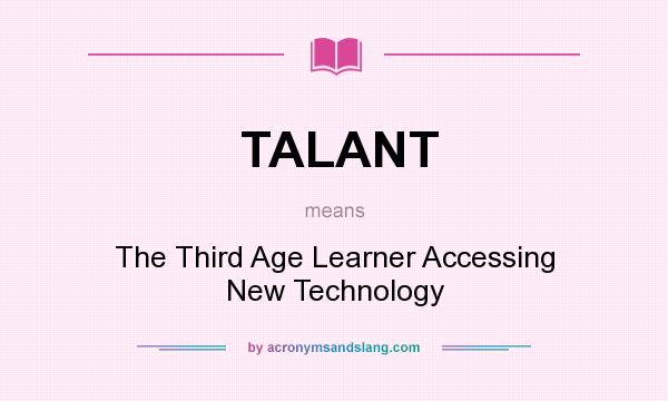 What does TALANT mean? It stands for The Third Age Learner Accessing New Technology