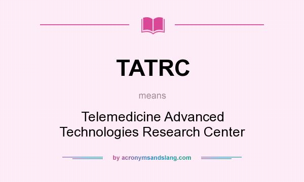 What does TATRC mean? It stands for Telemedicine Advanced Technologies Research Center