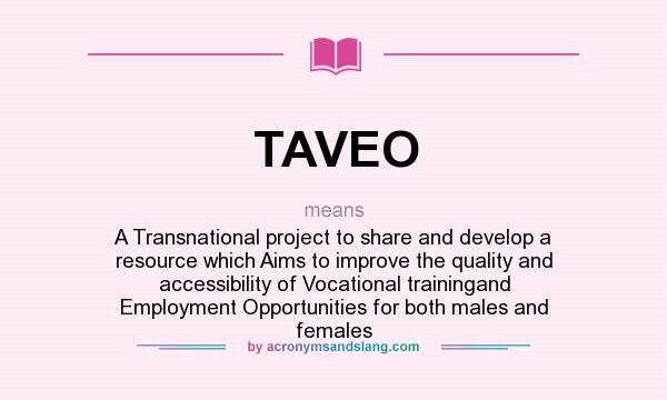 What does TAVEO mean? It stands for A Transnational project to share and develop a resource which Aims to improve the quality and accessibility of Vocational trainingand Employment Opportunities for both males and females