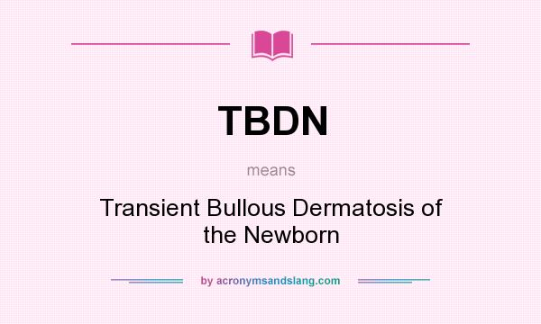 What does TBDN mean? It stands for Transient Bullous Dermatosis of the Newborn