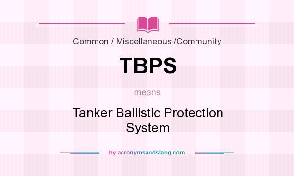 What does TBPS mean? It stands for Tanker Ballistic Protection System
