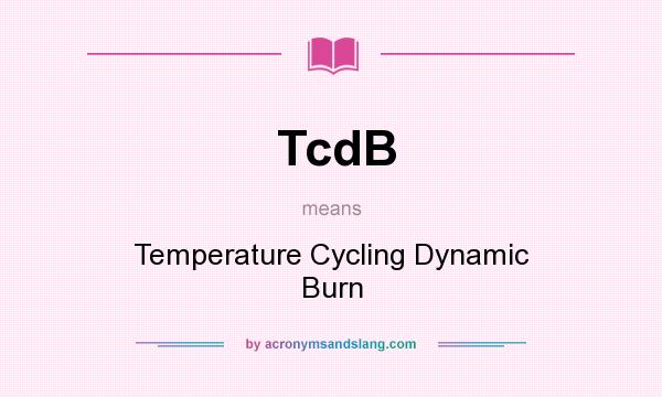 What does TcdB mean? It stands for Temperature Cycling Dynamic Burn
