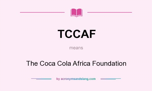 What does TCCAF mean? It stands for The Coca Cola Africa Foundation